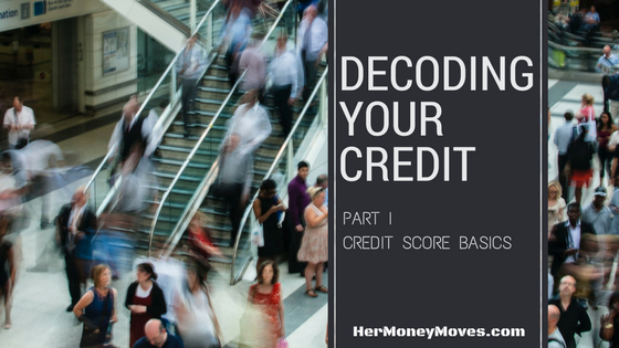 DECODING YOUR CREDIT – Part I Credit Score Basics