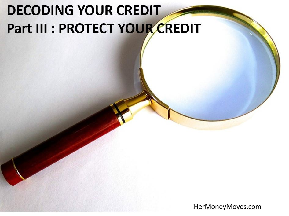 DECODING YOUR CREDIT – Part III PROTECT YOUR CREDIT