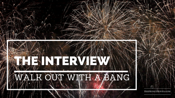 The Interview:  Walk Out with a Bang or Go Down in Flames?
