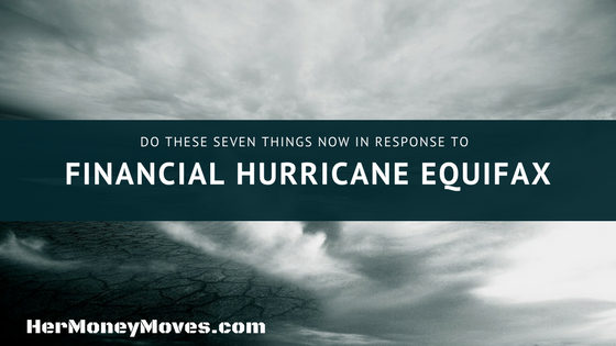Do These Seven Things NOW in Response to Financial Hurricane Equifax